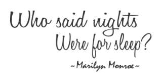 Who said nights were for sleep ~Marilyn Monroe ~  (See picture below