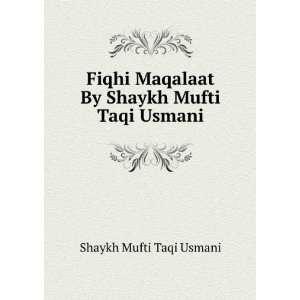 Maqalaat By Shaykh Mufti Taqi Usmani: Shaykh Mufti Taqi Usmani: Books