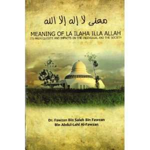 Meaning of La Ilaha Illa Allah Its Prerequisite and Its Impacts on the