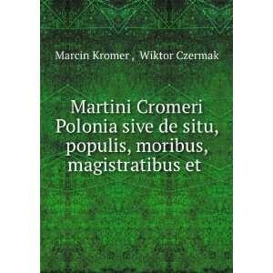 Martini Cromeri Polonia: Sive De Situ, Populis, Moribus